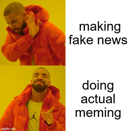 Drake Hotline Bling Meme | making fake news doing actual meming | image tagged in memes,drake hotline bling | made w/ Imgflip meme maker