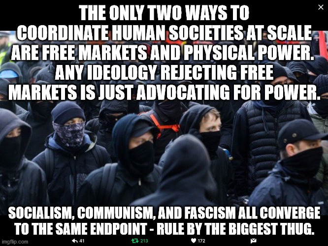 Communism sucks and kills people. |  THE ONLY TWO WAYS TO COORDINATE HUMAN SOCIETIES AT SCALE ARE FREE MARKETS AND PHYSICAL POWER.  ANY IDEOLOGY REJECTING FREE MARKETS IS JUST ADVOCATING FOR POWER. SOCIALISM, COMMUNISM, AND FASCISM ALL CONVERGE TO THE SAME ENDPOINT - RULE BY THE BIGGEST THUG. | image tagged in antifa,communism,socialism | made w/ Imgflip meme maker