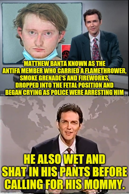 Antifa Member Arrested Cry's Like Baby |  MATTHEW BANTA KNOWN AS THE ANTIFA MEMBER WHO CARRIED A FLAMETHROWER, SMOKE GRENADE'S AND FIREWORKS, DROPPED INTO THE FETAL POSITION AND BEGAN CRYING AS POLICE WERE ARRESTING HIM; HE ALSO WET AND SHAT IN HIS PANTS BEFORE CALLING FOR HIS MOMMY. | image tagged in antifa,terrorists,man get arrested,political meme,drstrangmeme,crying democrats | made w/ Imgflip meme maker