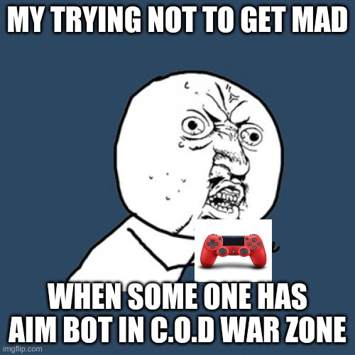 Y U No |  MY TRYING NOT TO GET MAD; WHEN SOME ONE HAS AIM BOT IN C.O.D WAR ZONE | image tagged in memes,y u no | made w/ Imgflip meme maker