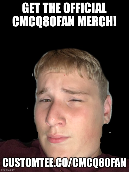GET THE OFFICIAL CMCQ80FAN MERCH! CUSTOMTEE.CO/CMCQ80FAN | image tagged in hahaha | made w/ Imgflip meme maker