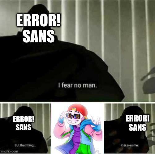 Fresh! is scary, man... |  ERROR! SANS; ERROR! SANS; ERROR! SANS | image tagged in i fear no man | made w/ Imgflip meme maker