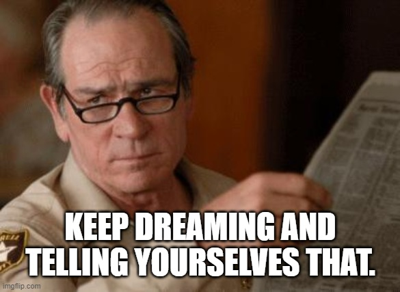 Tommy Lee Jones | KEEP DREAMING AND TELLING YOURSELVES THAT. | image tagged in tommy lee jones | made w/ Imgflip meme maker
