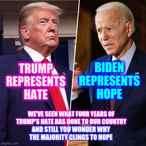 Donald Trump Is A Fascist |  BIDEN REPRESENTS HOPE; TRUMP REPRESENTS HATE; WE'VE SEEN WHAT FOUR YEARS OF TRUMP'S HATE HAS DONE TO OUR COUNTRY; AND STILL YOU WONDER WHY THE MAJORITY CLINGS TO HOPE | image tagged in trump biden,memes,trump unfit unqualified dangerous,liar in chief,lock him up,trump traitor | made w/ Imgflip meme maker