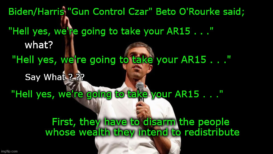 "first we take the guns |  Biden/Harris ""Gun Control Czar"" Beto O'Rourke said;   ""Hell yes, we're going to take your AR15 . . .""; what? ""Hell yes, we're going to take your AR15 . . .""; Say What ? ?? ""Hell yes, we're going to take your AR15 . . .""; First, they have to disarm the people  whose wealth they intend to redistribute 