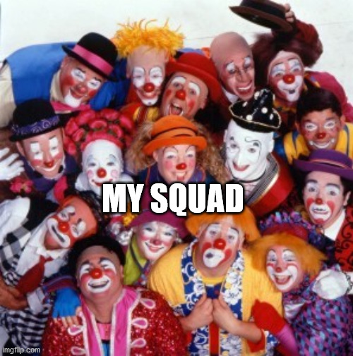 clowns squad |  MY SQUAD | image tagged in clowns,squad,friends | made w/ Imgflip meme maker