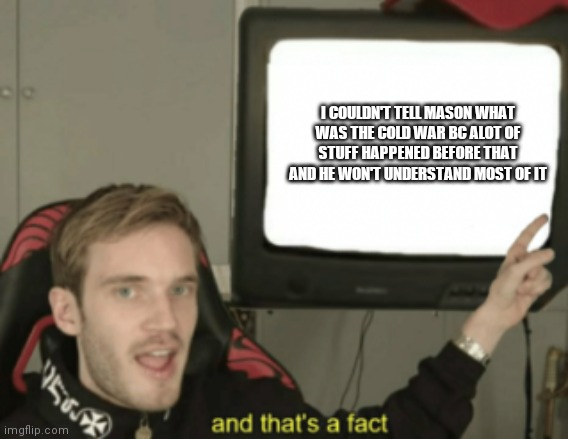 and that's a fact |  I COULDN'T TELL MASON WHAT WAS THE COLD WAR BC ALOT OF STUFF HAPPENED BEFORE THAT AND HE WON'T UNDERSTAND MOST OF IT | image tagged in and that's a fact | made w/ Imgflip meme maker