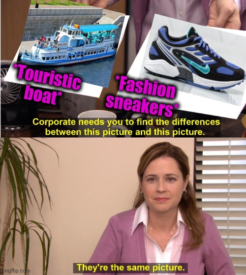 -To wear a foot in the town's legacy. |  *Touristic boat*; *Fashion sneakers* | image tagged in memes,they're the same picture,sneakers,puss in boots,river,i should buy a boat cat | made w/ Imgflip meme maker