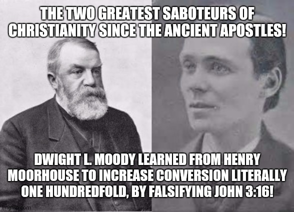 Evangelists Dwight L. Moody and Henry Morehouse |  THE TWO GREATEST SABOTEURS OF CHRISTIANITY SINCE THE ANCIENT APOSTLES! DWIGHT L. MOODY LEARNED FROM HENRY MOORHOUSE TO INCREASE CONVERSION LITERALLY ONE HUNDREDFOLD, BY FALSIFYING JOHN 3:16! | image tagged in evangelists dwight l moody and henry morehouse | made w/ Imgflip meme maker