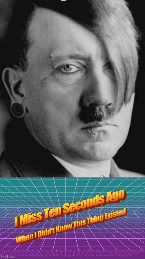 image tagged in emo hitler,i miss ten seconds ago | made w/ Imgflip meme maker