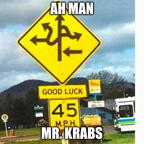 Everyday for me |  AH MAN; MR. KRABS | image tagged in road sign | made w/ Imgflip meme maker
