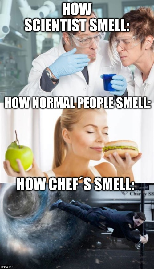 the 1 reason i don´t want to work as a chef |  HOW SCIENTIST SMELL:; HOW NORMAL PEOPLE SMELL:; HOW CHEF´S SMELL: | image tagged in smell,chef | made w/ Imgflip meme maker