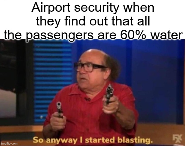 You have been fooled, airport security. All passengers are 60% water. |  Airport security when they find out that all the passengers are 60% water | image tagged in so anyway i started blasting,funny,memes,airport,security | made w/ Imgflip meme maker