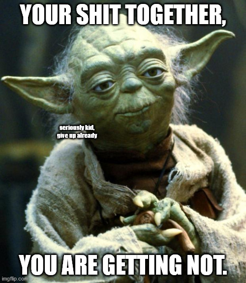 even YODA is telling you to take it a lil easy. |  YOUR SHIT TOGETHER, seriously kid, give up already; YOU ARE GETTING NOT. | image tagged in memes,star wars yoda | made w/ Imgflip meme maker