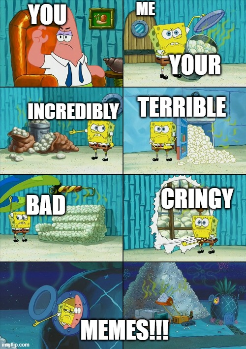 Spongebob shows Patrick Garbage |  ME; YOU; YOUR; TERRIBLE; INCREDIBLY; CRINGY; BAD; MEMES!!! | image tagged in spongebob shows patrick garbage | made w/ Imgflip meme maker