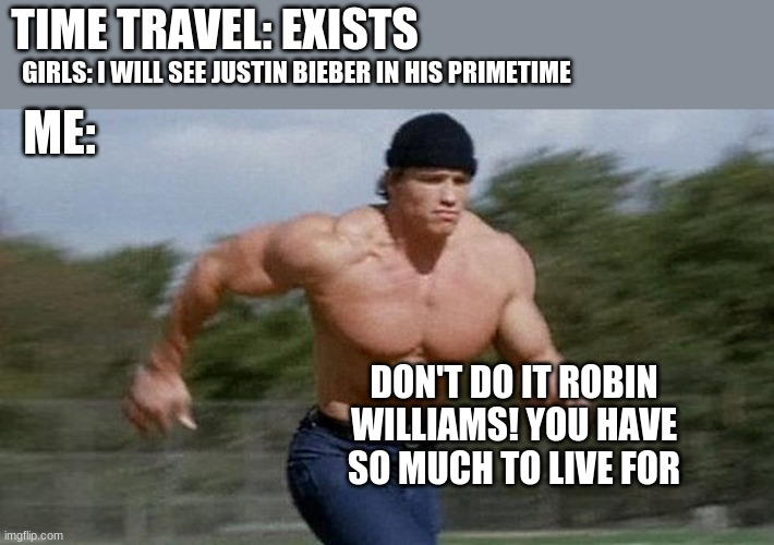 Running Arnold |  TIME TRAVEL: EXISTS; GIRLS: I WILL SEE JUSTIN BIEBER IN HIS PRIMETIME; ME:; DON'T DO IT ROBIN WILLIAMS! YOU HAVE SO MUCH TO LIVE FOR | image tagged in running arnold,memes,time travel,remember | made w/ Imgflip meme maker