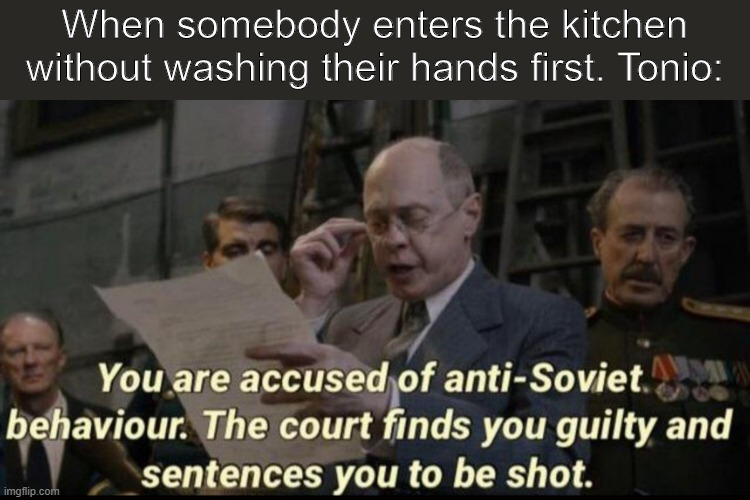 You are accused of anti-soviet behavior |  When somebody enters the kitchen without washing their hands first. Tonio: | image tagged in you are accused of anti-soviet behavior | made w/ Imgflip meme maker