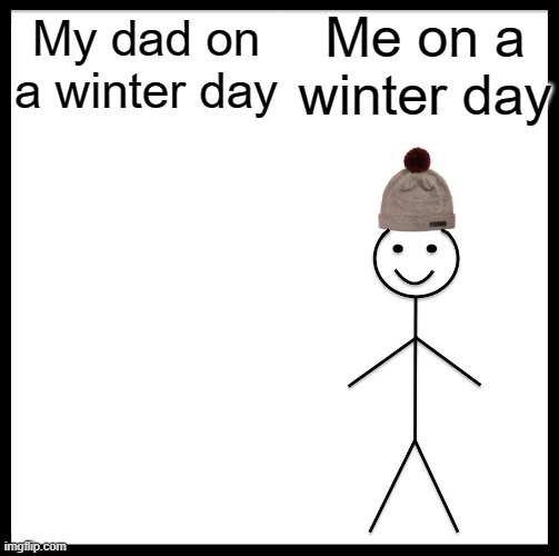 Be Like Bill Meme |  Me on a winter day; My dad on a winter day | image tagged in memes,be like bill | made w/ Imgflip meme maker