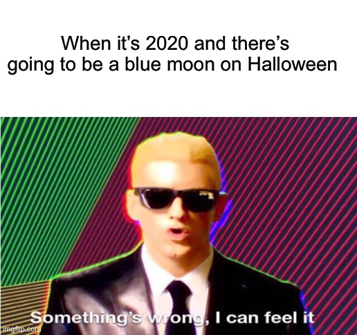 When it's 2020 and there's going to be a blue moon on Halloween | image tagged in blank white template | made w/ Imgflip meme maker