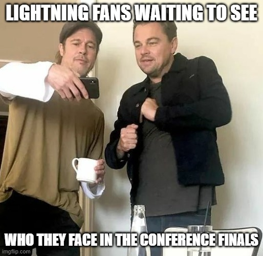 Tampa Bay Lightning Fans |  LIGHTNING FANS WAITING TO SEE; WHO THEY FACE IN THE CONFERENCE FINALS | image tagged in brad pitt,leonardo dicaprio | made w/ Imgflip meme maker