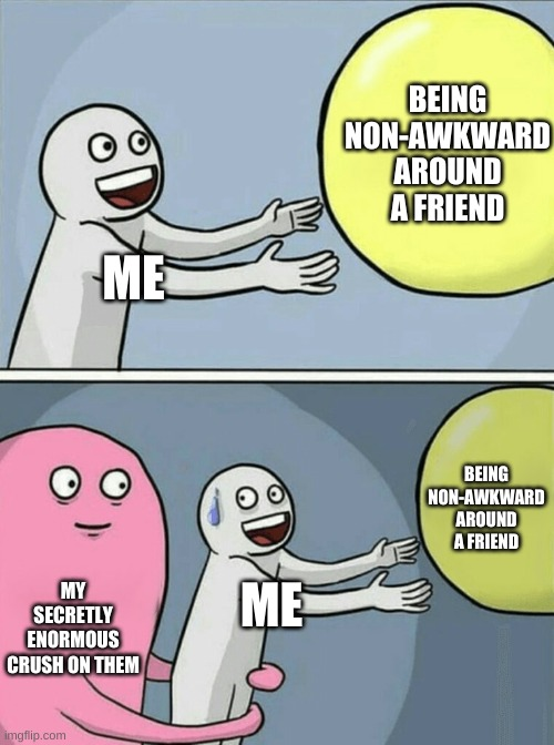 ME BEING NON-AWKWARD AROUND A FRIEND MY SECRETLY ENORMOUS CRUSH ON THEM ME BEING NON-AWKWARD AROUND A FRIEND | image tagged in memes,running away balloon | made w/ Imgflip meme maker