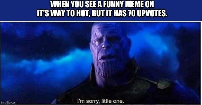 I did not make the rules, and I do not want to follow them, but I will do what I must |  WHEN YOU SEE A FUNNY MEME ON IT'S WAY TO HOT, BUT IT HAS 70 UPVOTES. | image tagged in thanos i'm sorry little one,downvote,69,nice | made w/ Imgflip meme maker