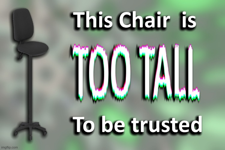 to tall | image tagged in tall chair | made w/ Imgflip meme maker