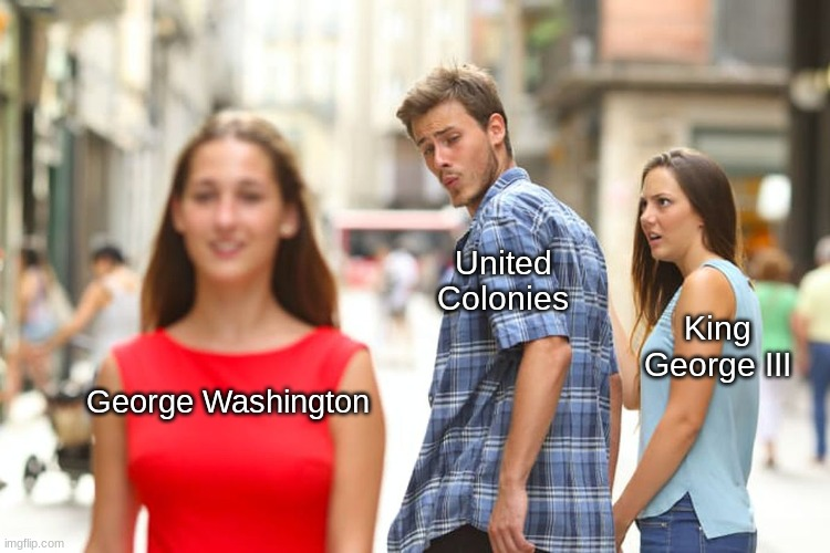 Distracted Boyfriend |  United Colonies; King George III; George Washington | image tagged in memes,distracted boyfriend | made w/ Imgflip meme maker