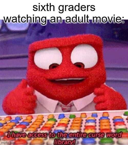 I have access to the entire curse world library |  sixth graders watching an adult movie: | image tagged in i have access to the entire curse world library | made w/ Imgflip meme maker