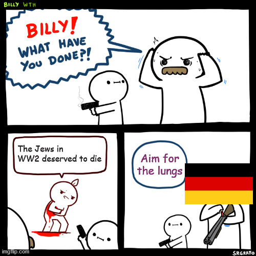 Billy, What Have You Done |  The Jews in WW2 deserved to die; Aim for the lungs | image tagged in billy what have you done,historical meme,holocaust | made w/ Imgflip meme maker