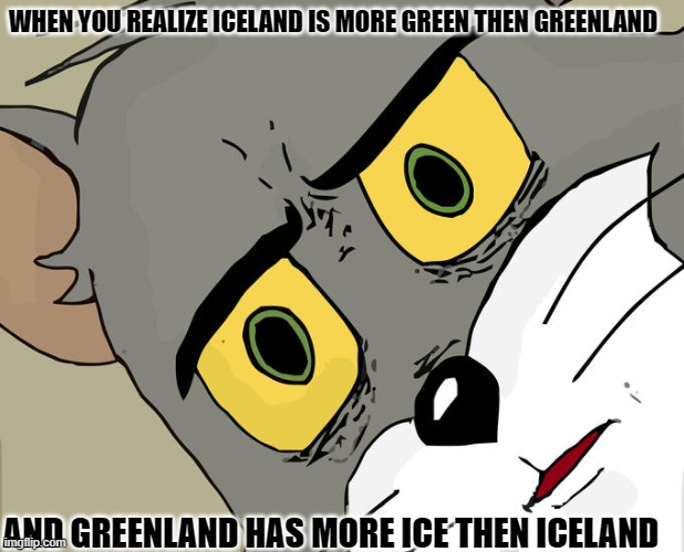Unsettled Tom |  WHEN YOU REALIZE ICELAND IS MORE GREEN THEN GREENLAND; AND GREENLAND HAS MORE ICE THEN ICELAND | image tagged in memes,unsettled tom,geography,mind blown | made w/ Imgflip meme maker