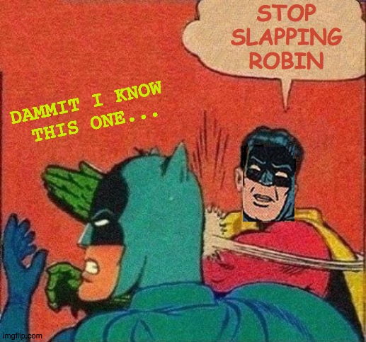 Batman Reminding Himself |  STOP SLAPPING ROBIN; DAMMIT I KNOW  THIS ONE... | image tagged in robin slaps batman,memes,what if i told you,roll safe think about it,just say no,be yourself | made w/ Imgflip meme maker