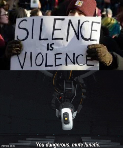 Well no but actually Yes | image tagged in silence is violence,protest,portal,portal 2,glados,protesters | made w/ Imgflip meme maker