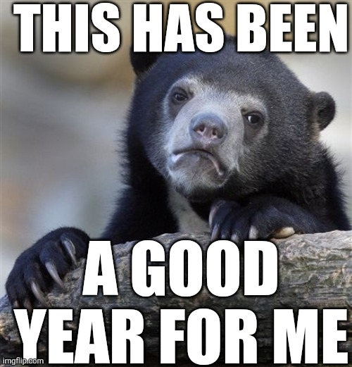 Confession Bear Meme | THIS HAS BEEN A GOOD YEAR FOR ME | image tagged in memes,confession bear | made w/ Imgflip meme maker