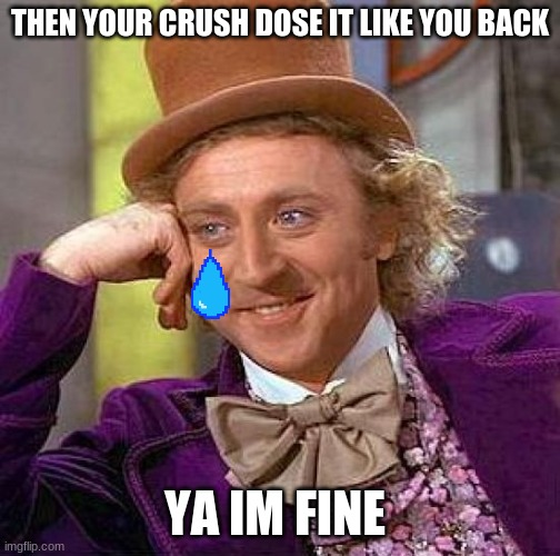 Creepy Condescending Wonka |  THEN YOUR CRUSH DOSE IT LIKE YOU BACK; YA IM FINE | image tagged in memes,creepy condescending wonka | made w/ Imgflip meme maker