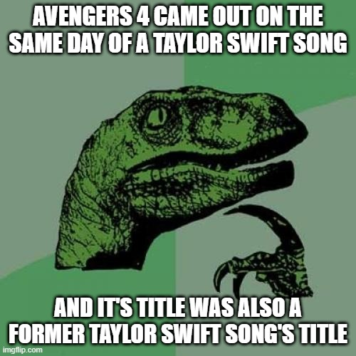 true, true |  AVENGERS 4 CAME OUT ON THE SAME DAY OF A TAYLOR SWIFT SONG; AND IT'S TITLE WAS ALSO A FORMER TAYLOR SWIFT SONG'S TITLE | image tagged in memes,philosoraptor,funny,avengers endgame,movies,taylor swift | made w/ Imgflip meme maker