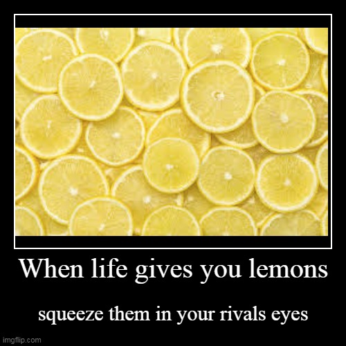 When life gives you lemons | squeeze them in your rivals eyes | image tagged in funny,demotivationals | made w/ Imgflip demotivational maker