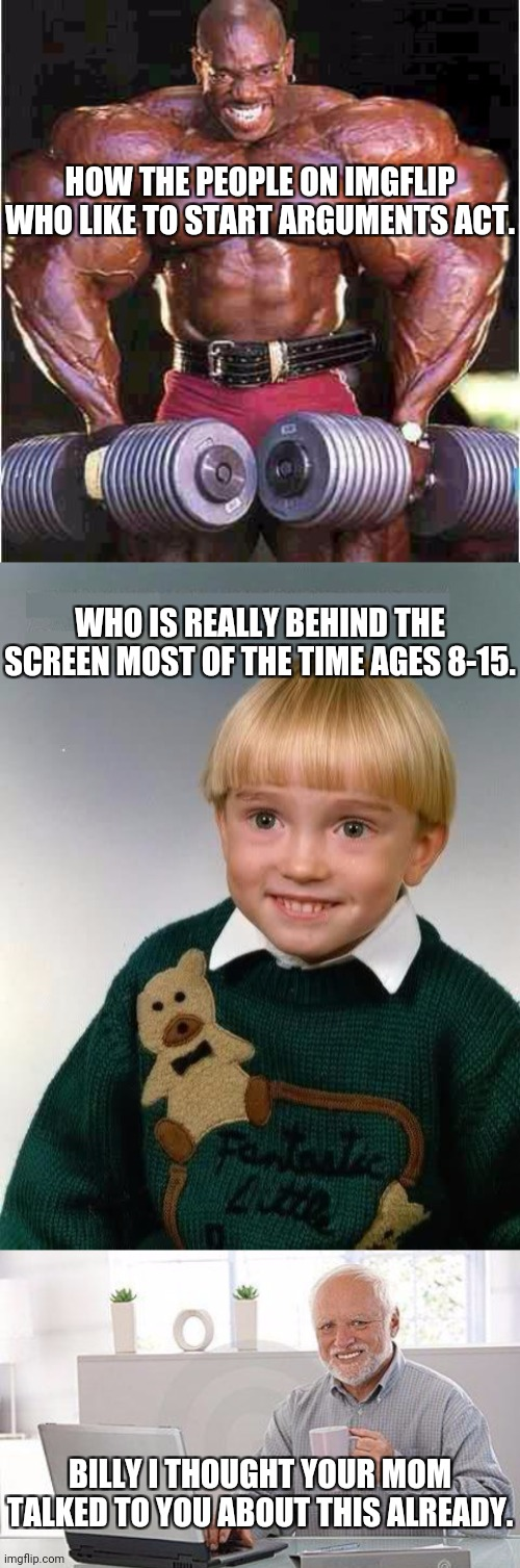 Memes are supposed to be fun/funny please chill already. |  HOW THE PEOPLE ON IMGFLIP WHO LIKE TO START ARGUMENTS ACT. WHO IS REALLY BEHIND THE SCREEN MOST OF THE TIME AGES 8-15. BILLY I THOUGHT YOUR MOM TALKED TO YOU ABOUT THIS ALREADY. | image tagged in little kid,tyrone muscle,hide the pain harold smile,fun,funny,relax | made w/ Imgflip meme maker