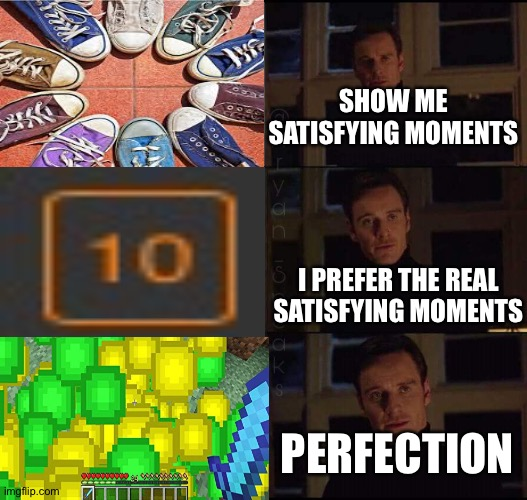 s a s t i s f y i n g |  SHOW ME SATISFYING MOMENTS; I PREFER THE REAL SATISFYING MOMENTS; PERFECTION | image tagged in show me the real,minecraft,satisfying,notifications,moment | made w/ Imgflip meme maker