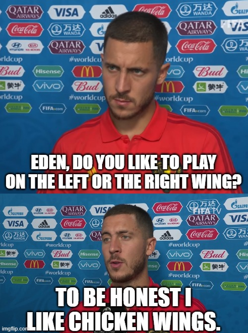 most of the people be like: |  EDEN, DO YOU LIKE TO PLAY ON THE LEFT OR THE RIGHT WING? TO BE HONEST I LIKE CHICKEN WINGS. | image tagged in hazard,football,real madrid,chelsea,belgium,chicken | made w/ Imgflip meme maker