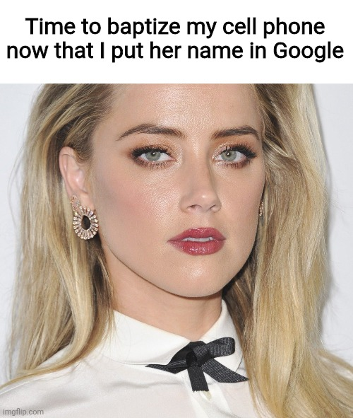 Time to baptize my cell phone now that I put her name in Google | image tagged in amber herd,baptism,what are memes | made w/ Imgflip meme maker