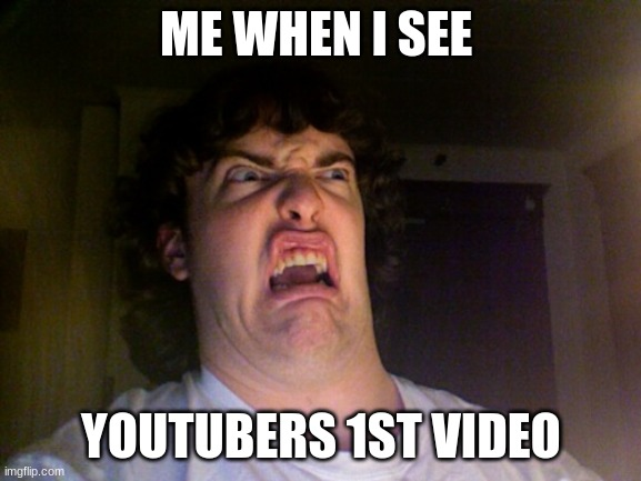 Oh No |  ME WHEN I SEE; YOUTUBERS 1ST VIDEO | image tagged in memes,oh no | made w/ Imgflip meme maker