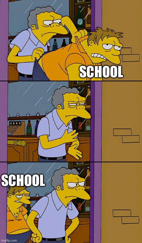 Ah shit here we go again |  SCHOOL; SCHOOL | image tagged in moe throws barney | made w/ Imgflip meme maker