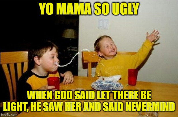 Yo Mamas So Fat |  YO MAMA SO UGLY; WHEN GOD SAID LET THERE BE LIGHT, HE SAW HER AND SAID NEVERMIND | image tagged in memes,yo mamas so fat,yo mama so ugly | made w/ Imgflip meme maker
