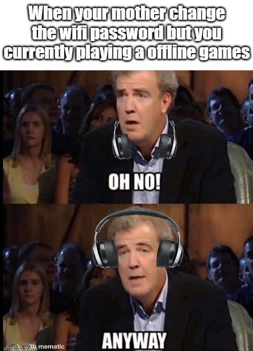 Oh no Anyway |  When your mother change the wifi password but you currently playing a offline games | image tagged in oh no anyway,memes,funny | made w/ Imgflip meme maker