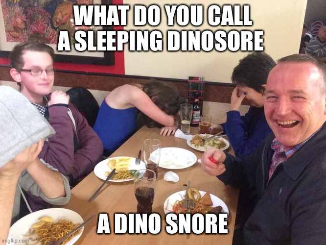 Dad Joke Meme |  WHAT DO YOU CALL A SLEEPING DINOSORE; A DINO SNORE | image tagged in dad joke meme | made w/ Imgflip meme maker