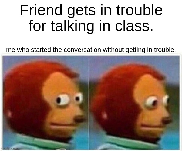 Monkey Puppet Meme |  Friend gets in trouble for talking in class. me who started the conversation without getting in trouble. | image tagged in memes,monkey puppet | made w/ Imgflip meme maker