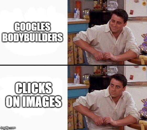 Comprehending Joey | GOOGLES BODYBUILDERS CLICKS ON IMAGES | image tagged in comprehending joey | made w/ Imgflip meme maker