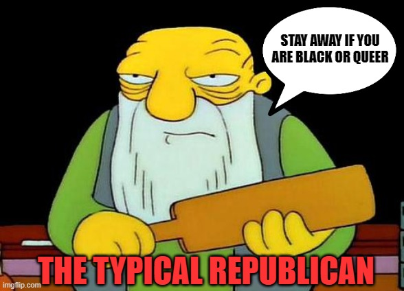 SCUMBAGS! |  STAY AWAY IF YOU ARE BLACK OR QUEER; THE TYPICAL REPUBLICAN | image tagged in scumbag republicans,awful,trash | made w/ Imgflip meme maker