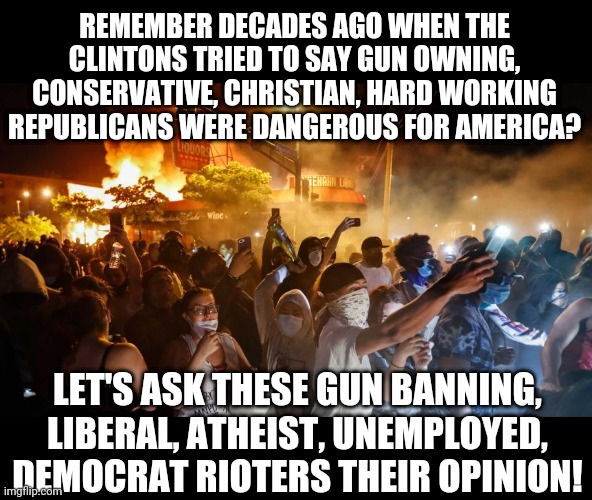 How to spot a Democrat in 2020 America....easy, they are burning something down |  REMEMBER DECADES AGO WHEN THE CLINTONS TRIED TO SAY GUN OWNING, CONSERVATIVE, CHRISTIAN, HARD WORKING REPUBLICANS WERE DANGEROUS FOR AMERICA? LET'S ASK THESE GUN BANNING, LIBERAL, ATHEIST, UNEMPLOYED, DEMOCRAT RIOTERS THEIR OPINION! | image tagged in riotersnodistancing,idiots,liberals,clinton | made w/ Imgflip meme maker